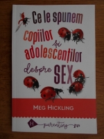 Meg Hickling - Ce le spunem copiilor si adolescentilor despre sex