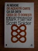 Anticariat: Mark Palmer, Scott Solder - Ai nevoie de aceasta carte ca sa obtii ceea ce-ti doresti