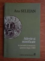 Ana Selejan - Adevar si mistificare in jurnale si memorii dupa 1989
