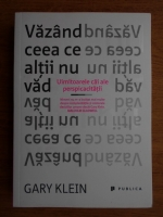 Gary Klein - Vazand ceea ce altii nu vad. Urmatoarele cai ale perspicacitatii