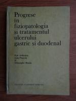 Anticariat: Ioan Puscasu - Progrese in fiziopatologia si tratamentul ulcerului gastric si duodenal