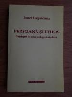 Ionel Ungureanu - Persoana si Ethos. Intelegeri de etica teologica ortodoxa