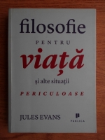 Jules Evans - Filosofie pentru viata si alte situatii periculoase
