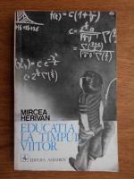Anticariat: Mircea Herivan - Educatia la timpul viitor