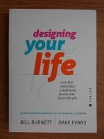 Bill Burnett, Dave Evans - Designing your life. Cum sa-ti construiesti o viata buna, de care sa te bucuri din plin