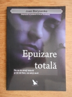 Anticariat: Joan Borysenko - Epuizarea totala. De ce te simti istovit si ce sa faci, ca sa iti revii