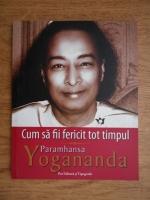 Paramahansa Yogananda - Cum sa fii fericit tot timpul