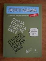 Anticariat: Scott Adams - Cum sa esuezi la aproape orice si totusi sa castigi la scara mare