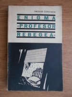 Anticariat: Theodor Constantin - Enigma Profesor Rebegea