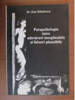 Anticariat: Dan Mihailescu - Parapsihologia intre adevaruri inexplicabile si falsuri plauzibile