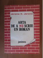Jerome K Jerome - Arta de a nu scrie un roman