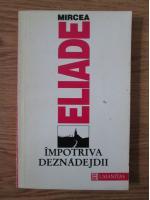 Anticariat: Mircea Eliade - Impotriva deznadejdii