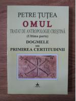 Anticariat: Petre Tutea - Omul. Tratat de antropologie crestina (ultima parte). Dogmele sau primirea certitudinii