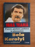 Bela Karolyi - Fara teama. Putere, pasiune, politica in gimnastica