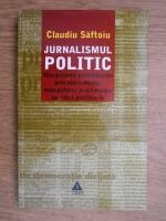 Anticariat: Claudiu Saftoiu - Jurnalismul politic. Manipularea politicienilor prin mass-media, manipularea mass-media de catre politicieni
