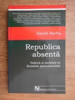 Daniel Barbu - Republica absenta. Politica si societate in Romania postcomunista