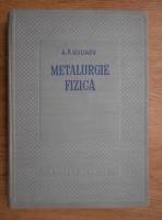 Anticariat: A.P.Guliaev - Metalurgie fizica