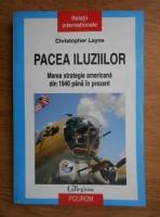 Christopher Layne - Pacea iluziilor. Marea strategie americana din 1940 pana in prezent