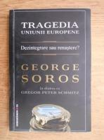 Anticariat: George Soros - Tragedia Uniunii Europene. Dezintegrare sau renastere?