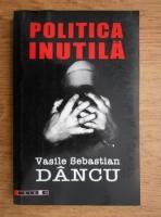 Vasile Sebastian Dancu - Politica inutila