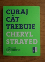 Cheryl Strayed - Curaj cat trebuie