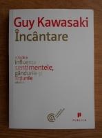 Guy Kawasaki - Incantare, arta de a influenta sentimentele, gandurile si actiunile celorlalti