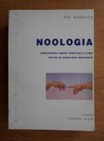 Ilie Badescu - Noologia. Cunoasterea ordinii spirituale a lumii, sistem de sociologie noologica