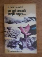 Anticariat: Iv Martinovici - Pe sub arcada portii negre...