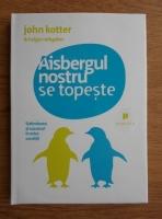 John Kotter - Aisbergul nostru se topeste. Schimbarea si succesul in orice conditii