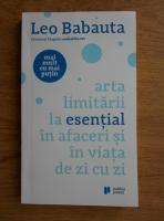 Anticariat: Leo Babauta - Mai mult cu mai putin. Arta limitarii la esential in afaceri si in viata de zi cu zi