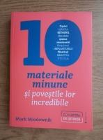 Mark Miodownik - 10 materiale minune si povestile lor incredibile
