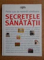 Secretele sanatatii. Peste 500 de remedii uimitoare