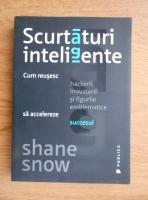 Shane Snow - Scurtaturi inteligente. Cum reusesc hackerii, inovatorii si figurile emblematice sa accelereze succesul