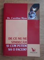 Anticariat: Caroline Myss - De ce nu ne vindecam si cum putem sa o facem?