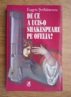 Eugen Serbanescu - De ce a ucis-o Shakespeare pe Ofelia?