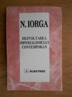 Anticariat: Nicolae Iorga - Dezvoltarea imperialismului contemporan