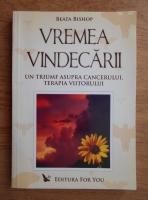 Anticariat: Beata Bishop - Vremea vindecarii. Un triumf asupra cancerului, terapia viitorului