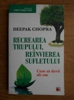 Anticariat: Deepak Chopra - Recrearea trupului, reinvierea sufletului. Cum sa devii alt om