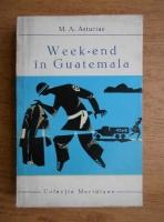 Anticariat: Miguel Angel Asturias - Weekend in Guatemala