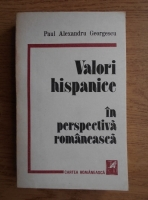 Anticariat: Paul Alexandru Georgescu - Valori hispanice in perspectiva romaneasca