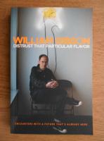William Gibson - Distrust that particular flavor