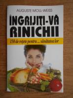 Anticariat: Auguste Moll Weiss - Ingrijiti-va rinichii. 150 de retete pentru sanatatea lor