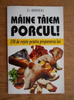 Anticariat: D. Brindu - Maine taiem porcul! 150 de retete pentru prepararea lui