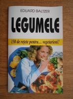 Anticariat: Eduard Baltzer - Legumele. 150 de retete pentru vegetarieni
