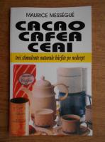 Anticariat: Maurice Messengue - Cacao, cafea, ceai. Trei stimulente naturale barfite pe nedrept