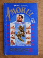 Michel Larousse - Amorul ca o arta. Ghid practic de educatie sexuala pentru tinerii casatoriti