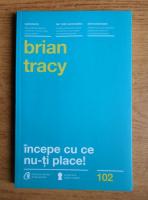 Anticariat: Brian Tracy - Incepe cu ce nu-ti place!