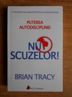 Brian Tracy - Puterea autodisciplinei. Nu scuzelor!