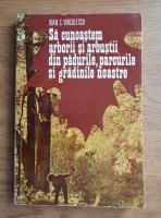 Ioan C. Voiculescu - Sa cunoastem arborii si arbustii din padurile, parcurile si gradinile noastre