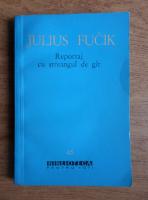 Anticariat: Julius Fucik - Reportaj cu streangul de gat